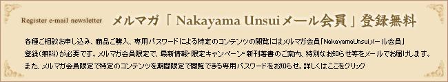 メルマガ「Nakayama Unsuiメール会員」登録無料 各種ご相談お申し込み、商品ご購入、専用パスワードによる特定コンテンツの閲覧にはメルマガ会員「NakayamaUnsuiメール会員」登録(無料)が必要です。メルマガ会員限定で、最新情報・限定キャンペーン・新刊著書のご案内、特別なお知らせ等をメールでお届けします。また、メルマガ会員限定で特定のコンテンツを期間限定で閲覧できる専用パスワードをお知らせ。詳しくはここをクリック